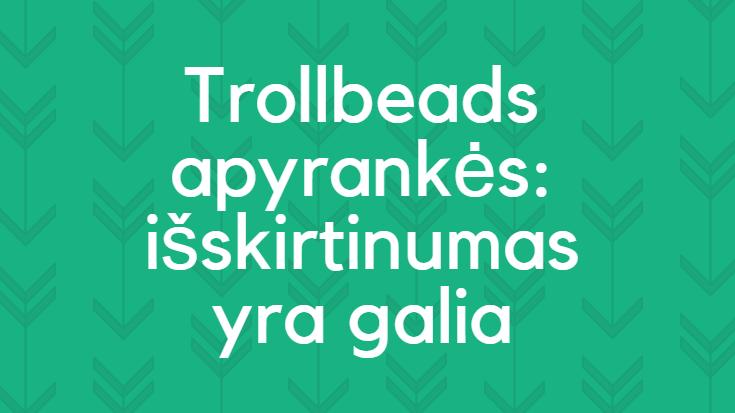 Trollbeads apyrankės: išskirtinumas yra galia